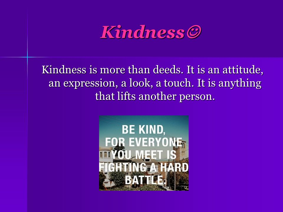 Kindness Kindness is more than deeds. It is an attitude, an expression, a look, a touch.