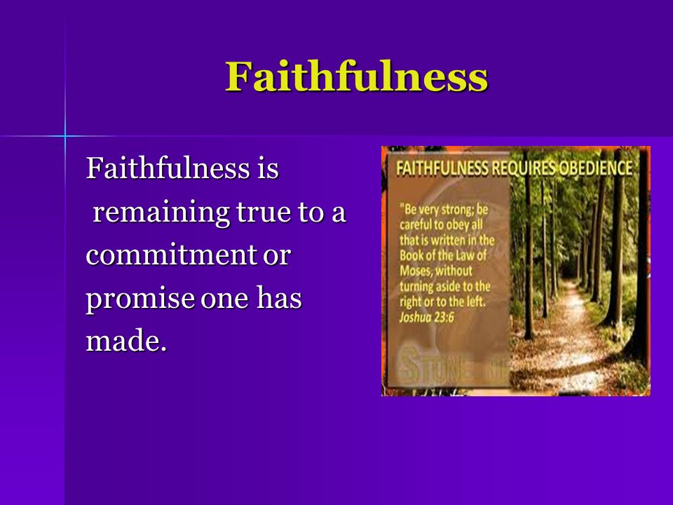 Faithfulness Faithfulness is remaining true to a commitment or