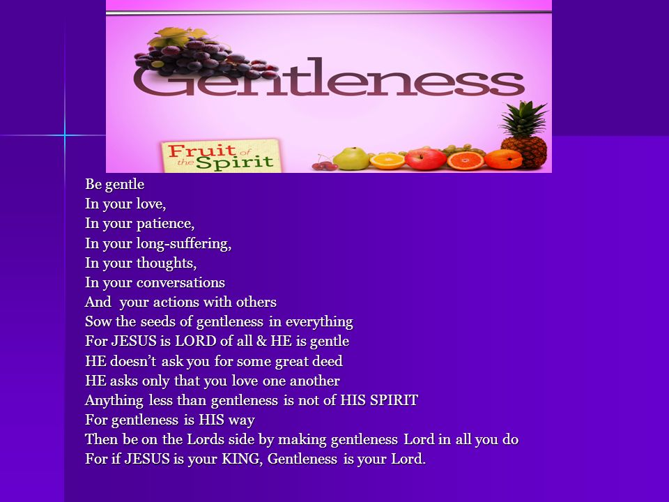 Gentleness Be gentle In your love, In your patience,