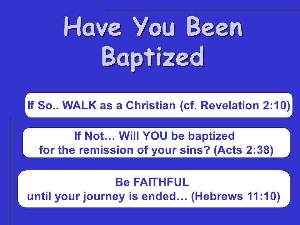 Have You Been Baptized If So.. WALK as a Christian (cf. Revelation 2:10) If Not… Will YOU be baptized.