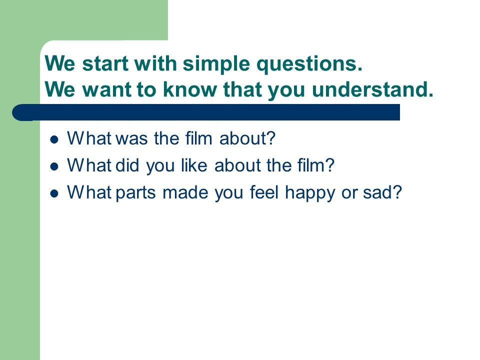 We start with simple questions. We want to know that you understand.