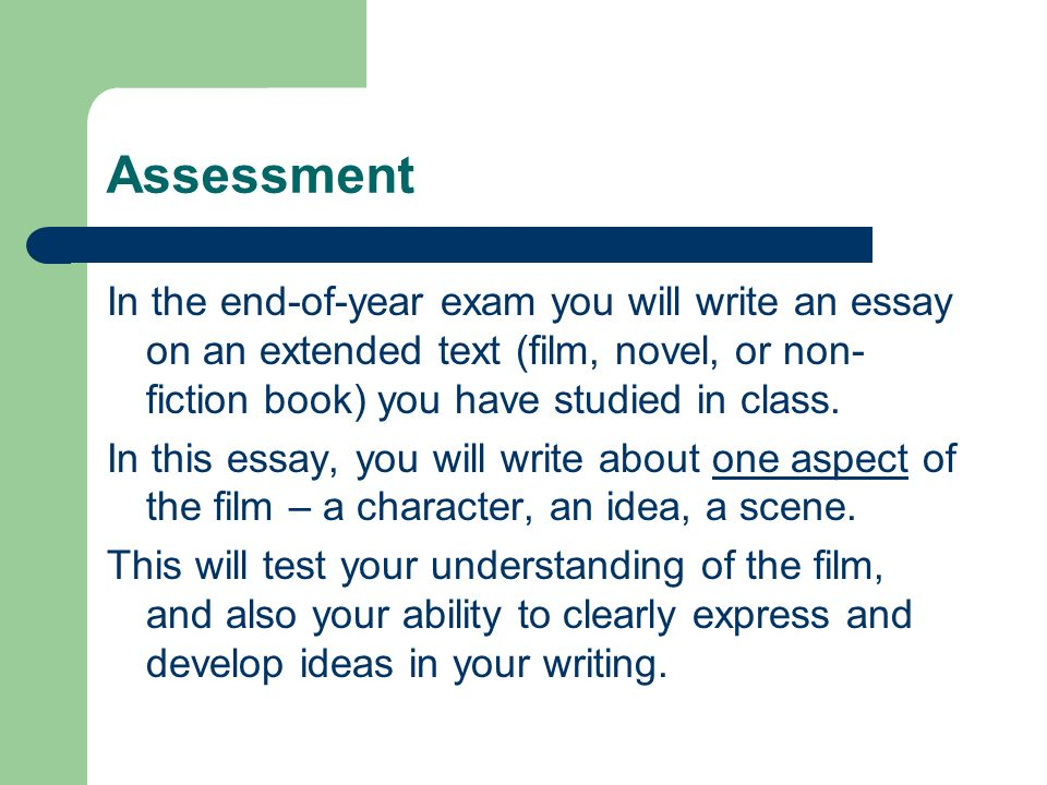 Assessment In the end-of-year exam you will write an essay on an extended text (film, novel, or non-fiction book) you have studied in class.