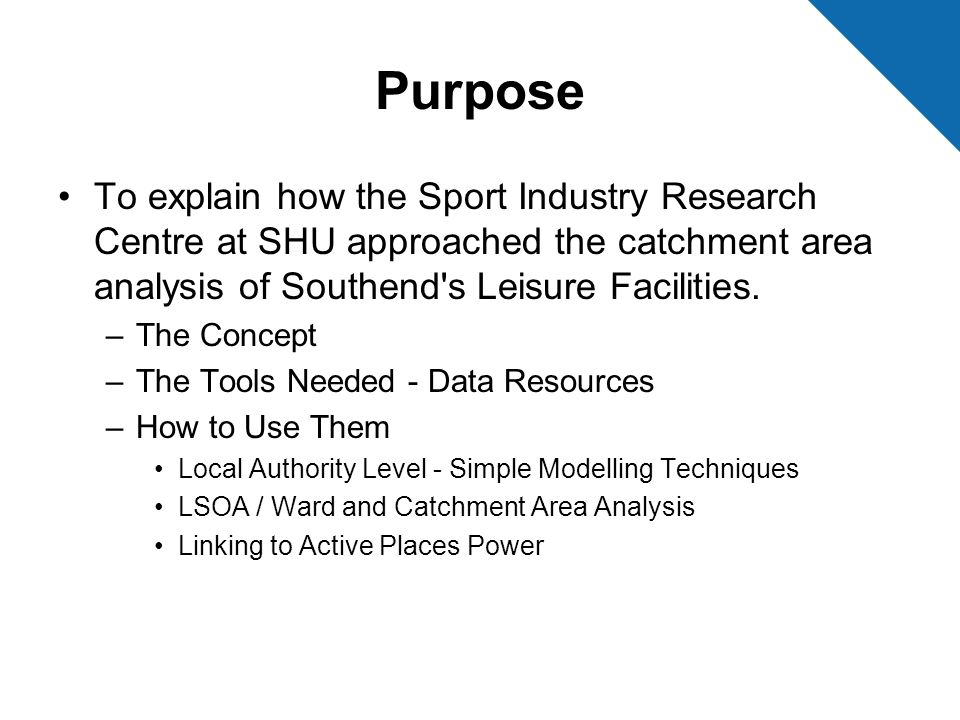 Purpose To explain how the Sport Industry Research Centre at SHU approached the catchment area analysis of Southend s Leisure Facilities.
