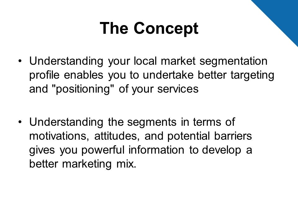 The Concept Understanding your local market segmentation profile enables you to undertake better targeting and positioning of your services.