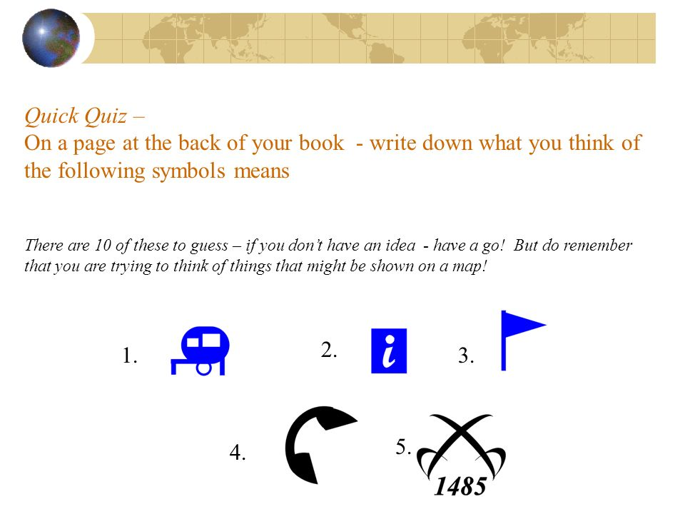 Quick Quiz – On a page at the back of your book - write down what you think of the following symbols means