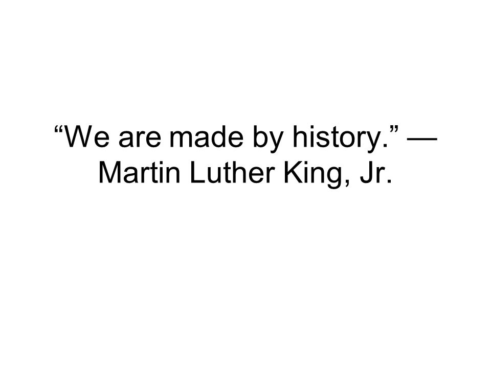 We are made by history. —Martin Luther King, Jr.