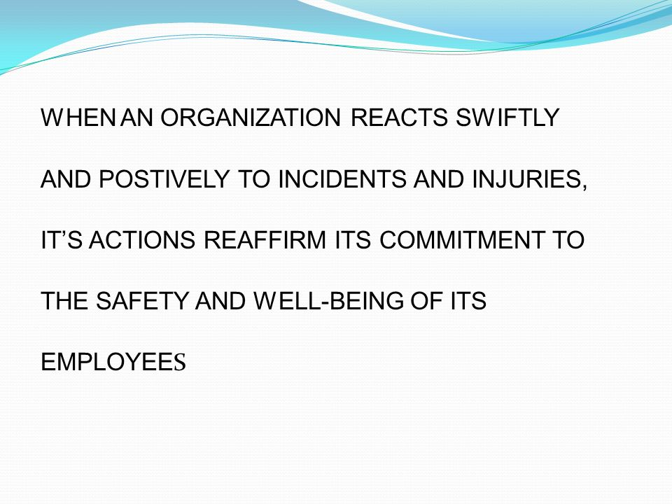 WHEN AN ORGANIZATION REACTS SWIFTLY AND POSTIVELY TO INCIDENTS AND INJURIES, IT'S ACTIONS REAFFIRM ITS COMMITMENT TO THE SAFETY AND WELL-BEING OF ITS EMPLOYEES