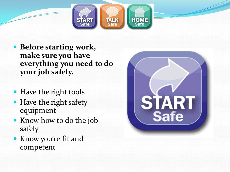 Before starting work, make sure you have everything you need to do your job safely.