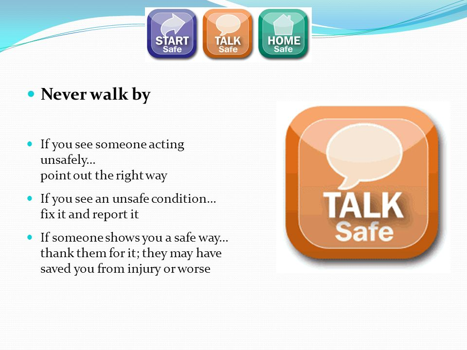 Never walk by If you see someone acting unsafely… point out the right way. If you see an unsafe condition… fix it and report it.