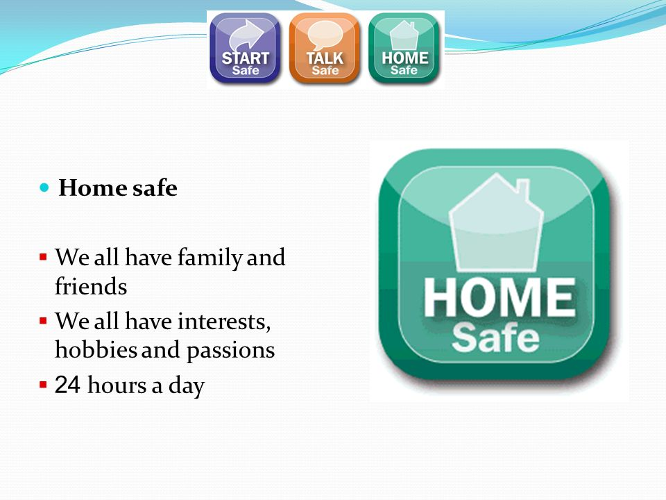 Home safe We all have family and friends We all have interests, hobbies and passions 24 hours a day