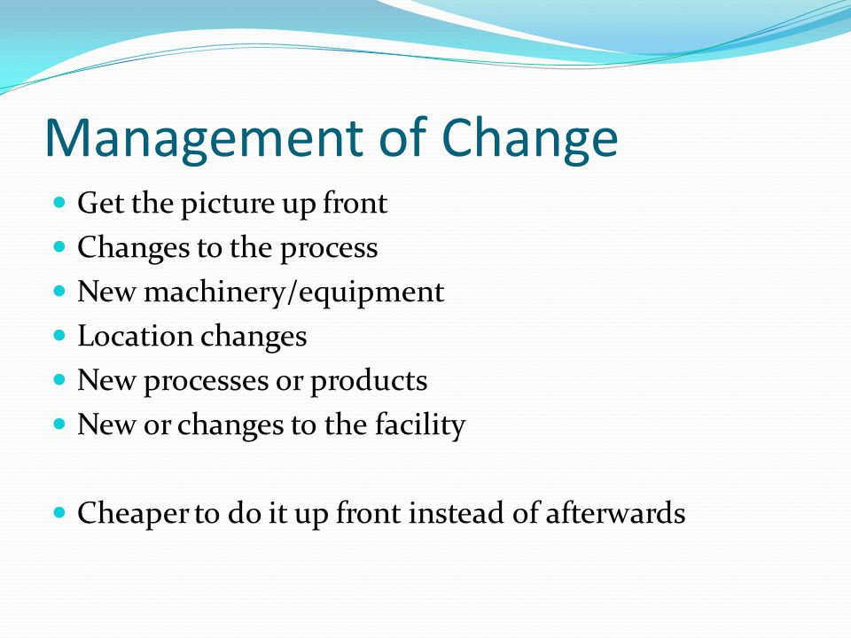 Management of Change Get the picture up front Changes to the process