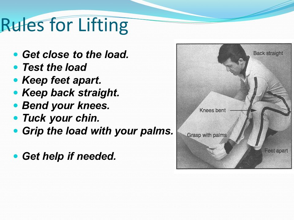 Rules for Lifting Get close to the load. Test the load