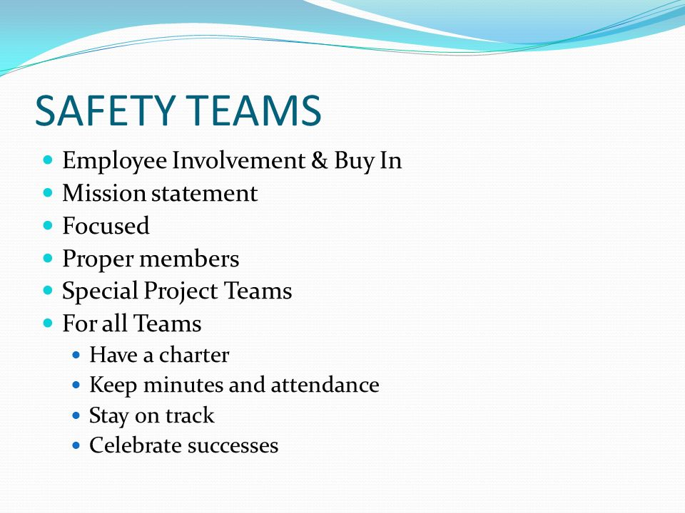 SAFETY TEAMS Employee Involvement & Buy In Mission statement Focused