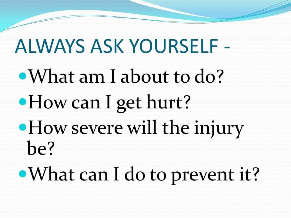 ALWAYS ASK YOURSELF - What am I about to do How can I get hurt