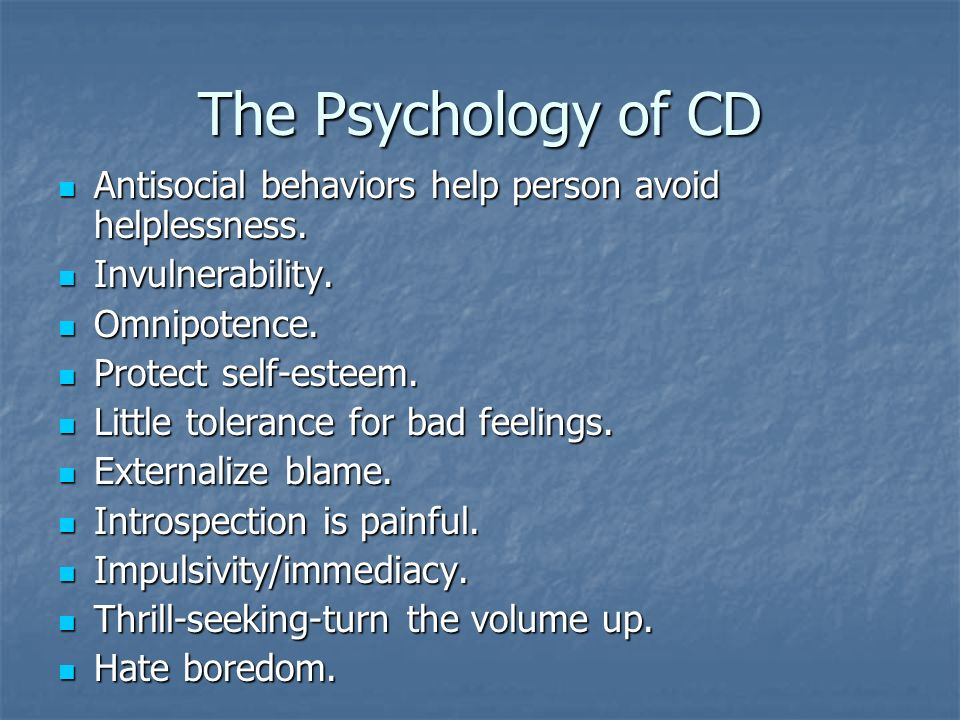 The Psychology of CD Antisocial behaviors help person avoid helplessness. Invulnerability. Omnipotence.