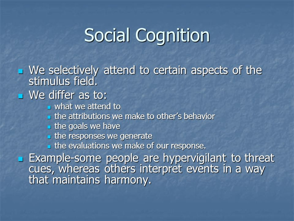 Social CognitionWe selectively attend to certain aspects of the stimulus field. We differ as to: what we attend to.