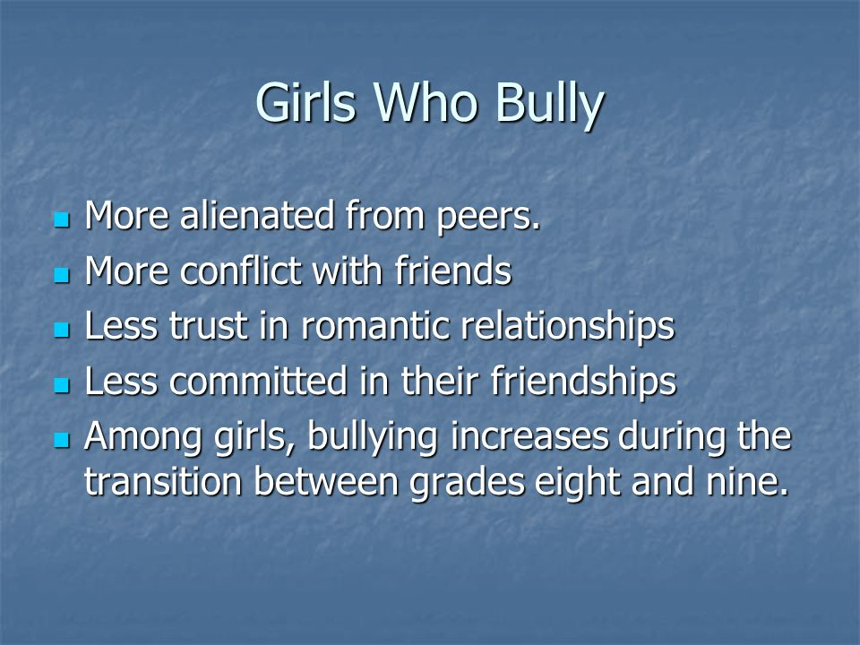 Girls Who Bully More alienated from peers. More conflict with friends
