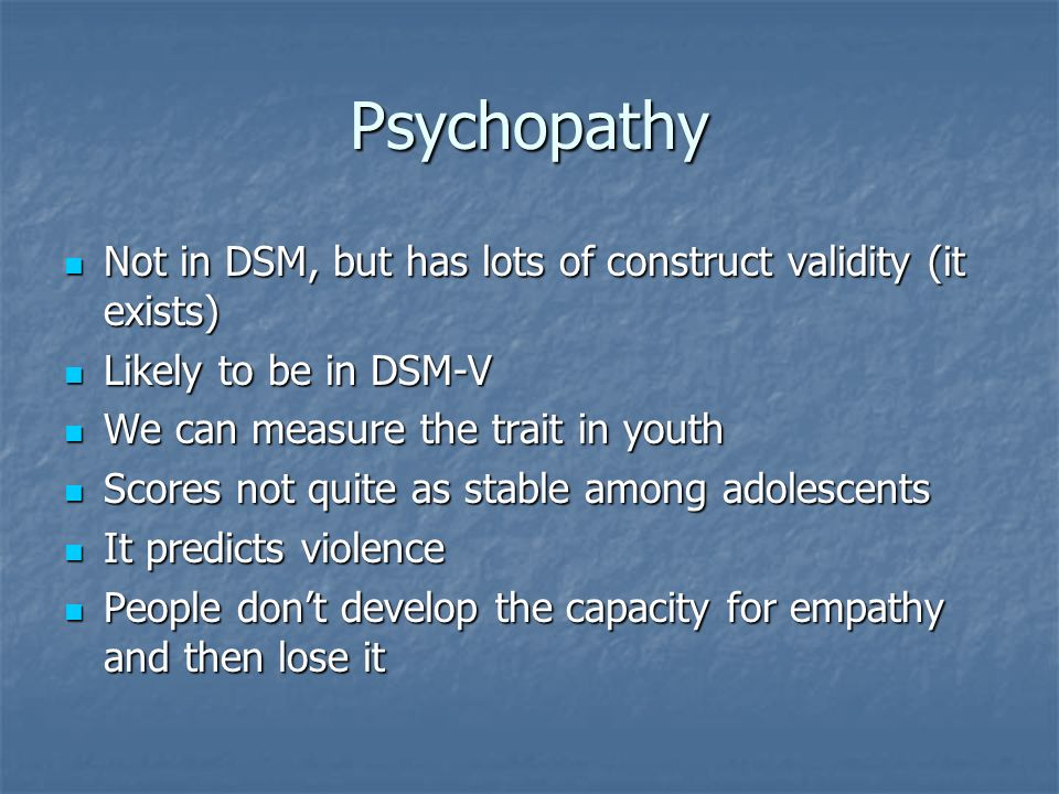 Psychopathy Not in DSM, but has lots of construct validity (it exists)