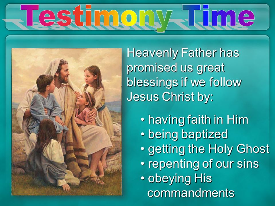 Testimony Time Heavenly Father has promised us great blessings if we follow Jesus Christ by: having faith in Him.