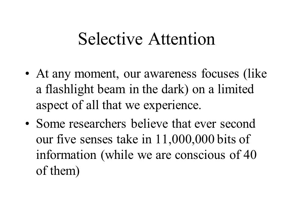 Selective Attention At any moment, our awareness focuses (like a flashlight beam in the dark) on a limited aspect of all that we experience.
