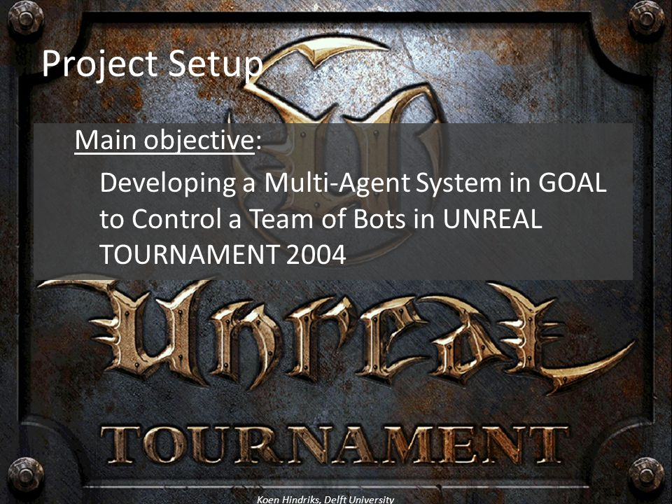 Project Setup Main objective: Developing a Multi-Agent System in GOAL to Control a Team of Bots in UNREAL TOURNAMENT 2004