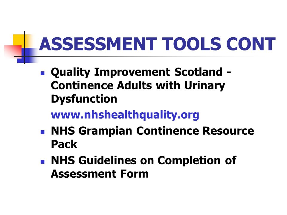 ASSESSMENT TOOLS CONT Quality Improvement Scotland - Continence Adults with Urinary Dysfunction. www.nhshealthquality.org.