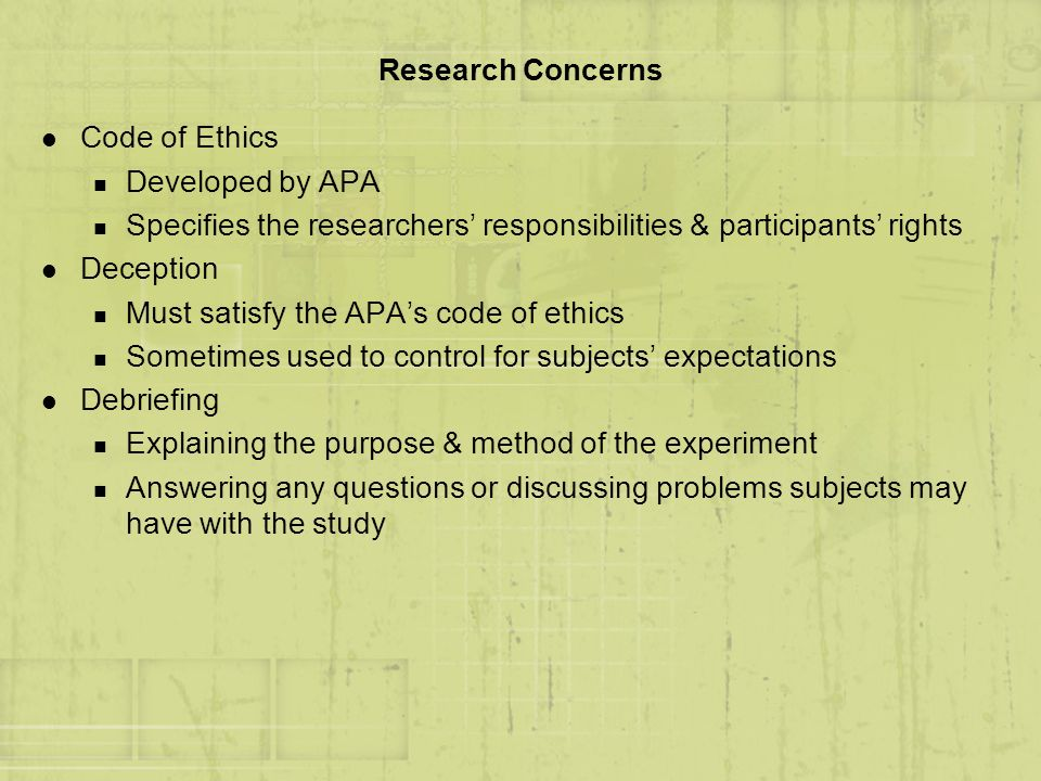 Research Concerns Code of Ethics. Developed by APA. Specifies the researchers' responsibilities & participants' rights.