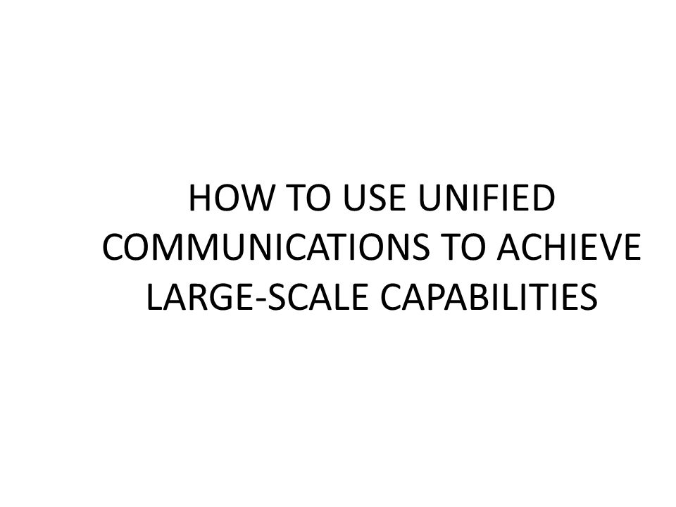 How to Use Unified Communications to Achieve Large-Scale Capabilities