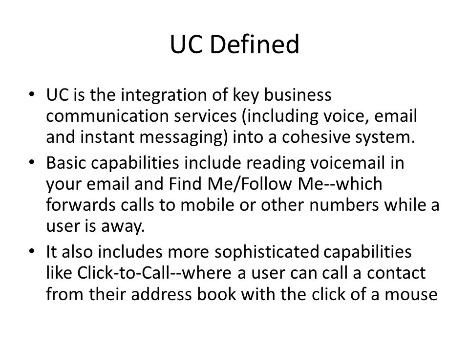 UC Defined UC is the integration of key business communication services (including voice, email and instant messaging) into a cohesive system.