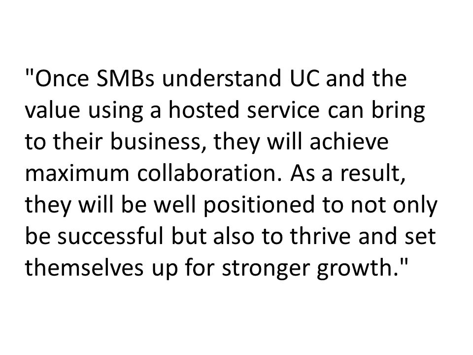 Once SMBs understand UC and the value using a hosted service can bring to their business, they will achieve maximum collaboration.