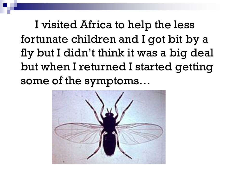 I visited Africa to help the less fortunate children and I got bit by a fly but I didn't think it was a big deal but when I returned I started getting some of the symptoms…