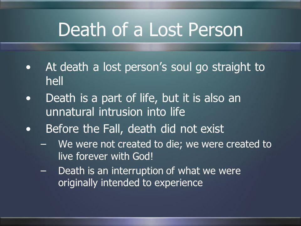 Death of a Lost PersonAt death a lost person's soul go straight to hell. Death is a part of life, but it is also an unnatural intrusion into life.