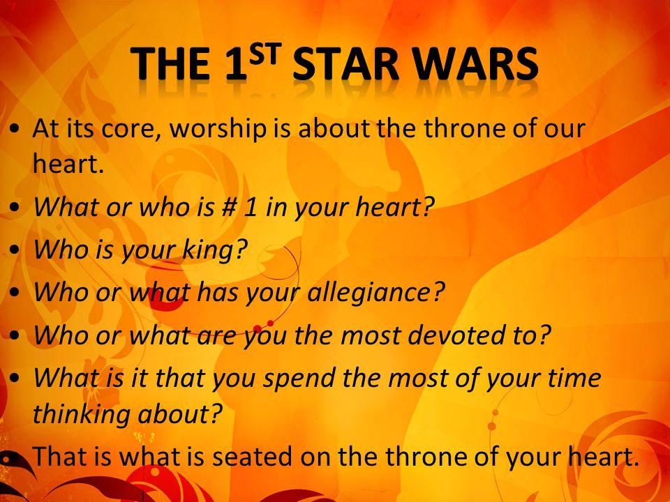 The 1st Star Wars At its core, worship is about the throne of our heart. What or who is # 1 in your heart