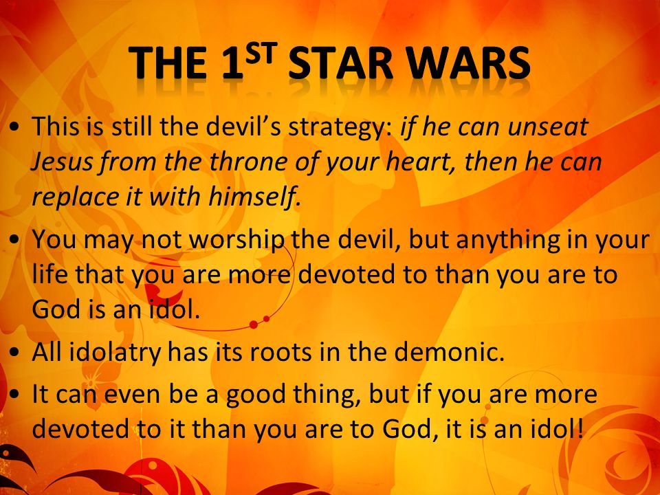 The 1st Star Wars This is still the devil's strategy: if he can unseat Jesus from the throne of your heart, then he can replace it with himself.