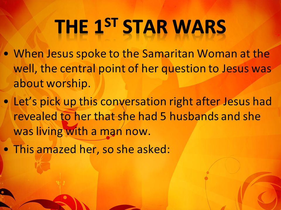 The 1st Star Wars When Jesus spoke to the Samaritan Woman at the well, the central point of her question to Jesus was about worship.
