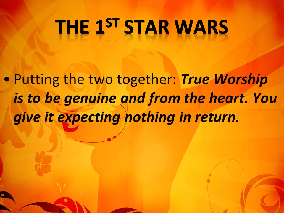The 1st Star Wars Putting the two together: True Worship is to be genuine and from the heart.