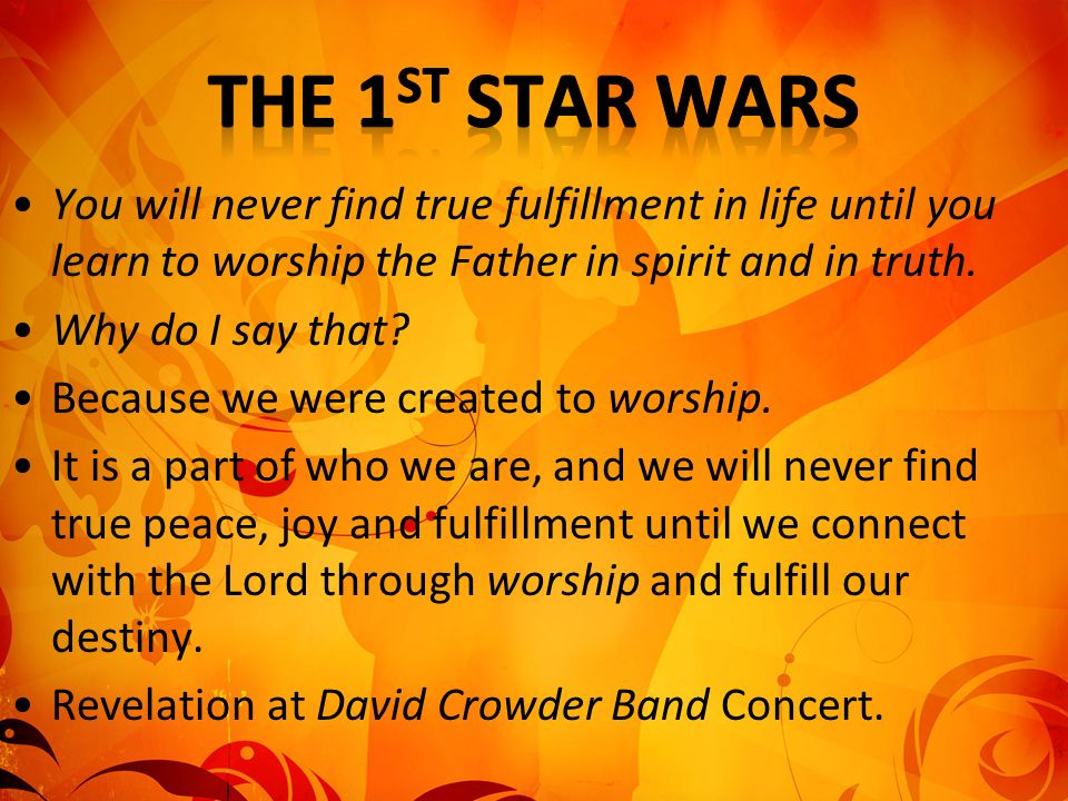 The 1st Star Wars You will never find true fulfillment in life until you learn to worship the Father in spirit and in truth.