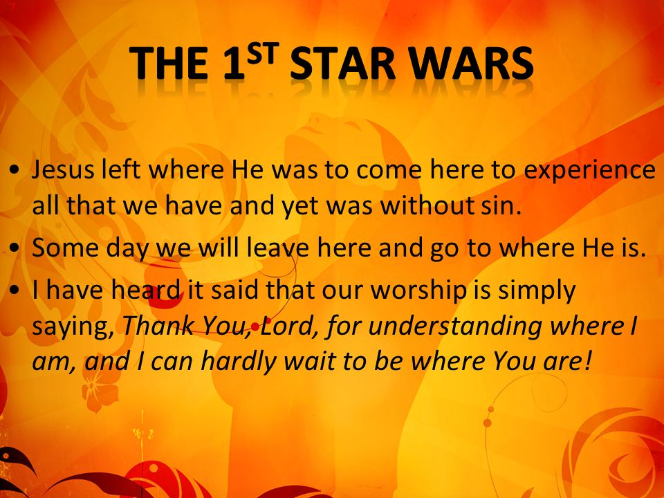 The 1st Star Wars Jesus left where He was to come here to experience all that we have and yet was without sin.