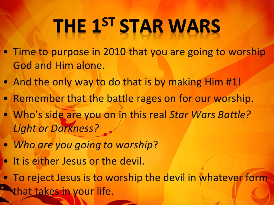 The 1st Star Wars Time to purpose in 2010 that you are going to worship God and Him alone. And the only way to do that is by making Him #1!