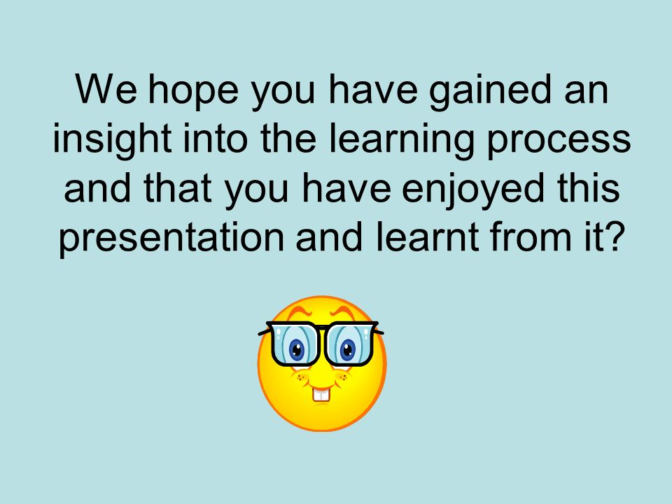 We hope you have gained an insight into the learning process and that you have enjoyed this presentation and learnt from it