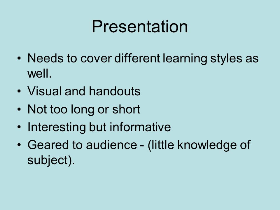 Presentation Needs to cover different learning styles as well.