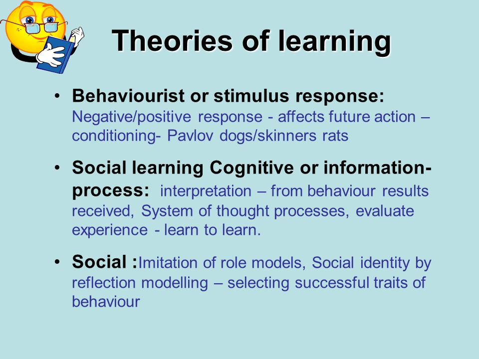 Theories of learning Behaviourist or stimulus response: Negative/positive response - affects future action – conditioning- Pavlov dogs/skinners rats.