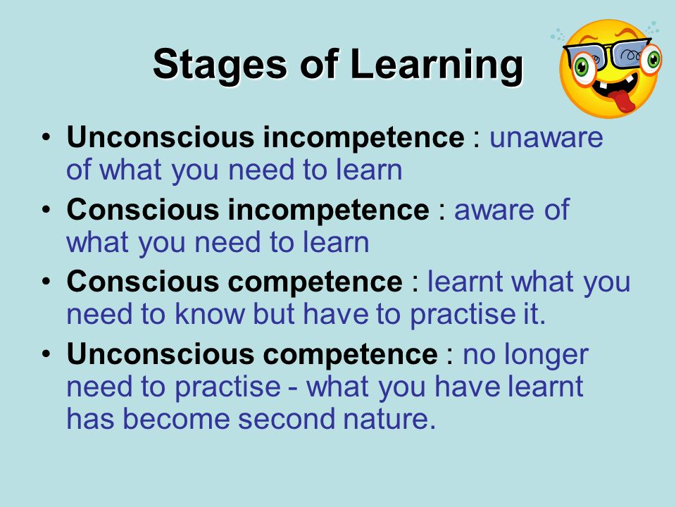Stages of Learning Unconscious incompetence : unaware of what you need to learn. Conscious incompetence : aware of what you need to learn.
