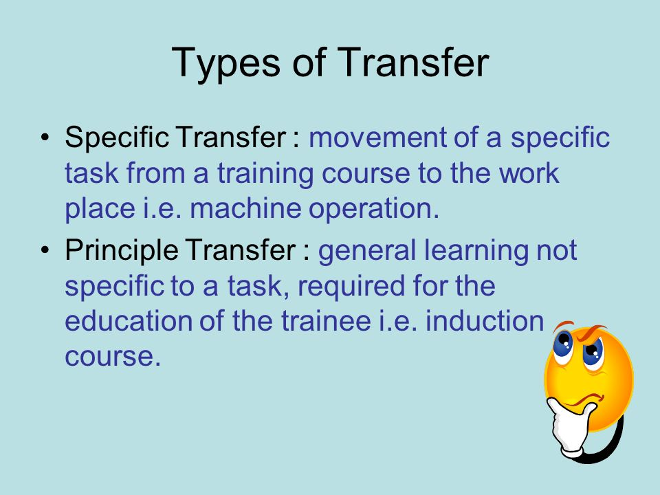 Types of Transfer Specific Transfer : movement of a specific task from a training course to the work place i.e. machine operation.