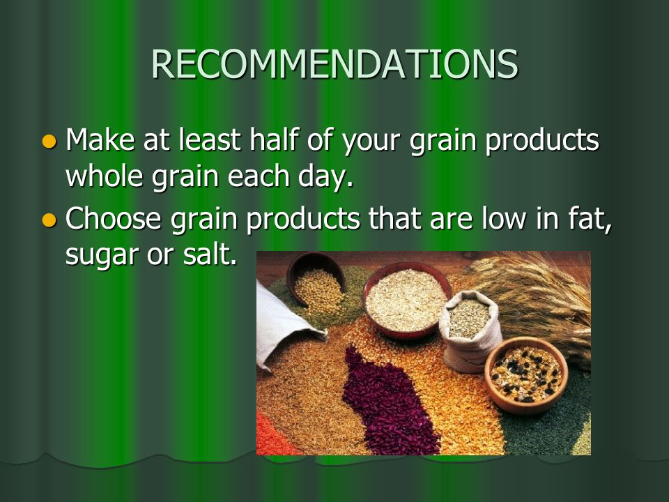 RECOMMENDATIONS Make at least half of your grain products whole grain each day.