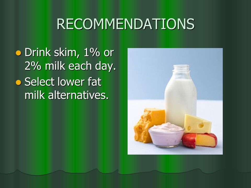 RECOMMENDATIONS Drink skim, 1% or 2% milk each day.