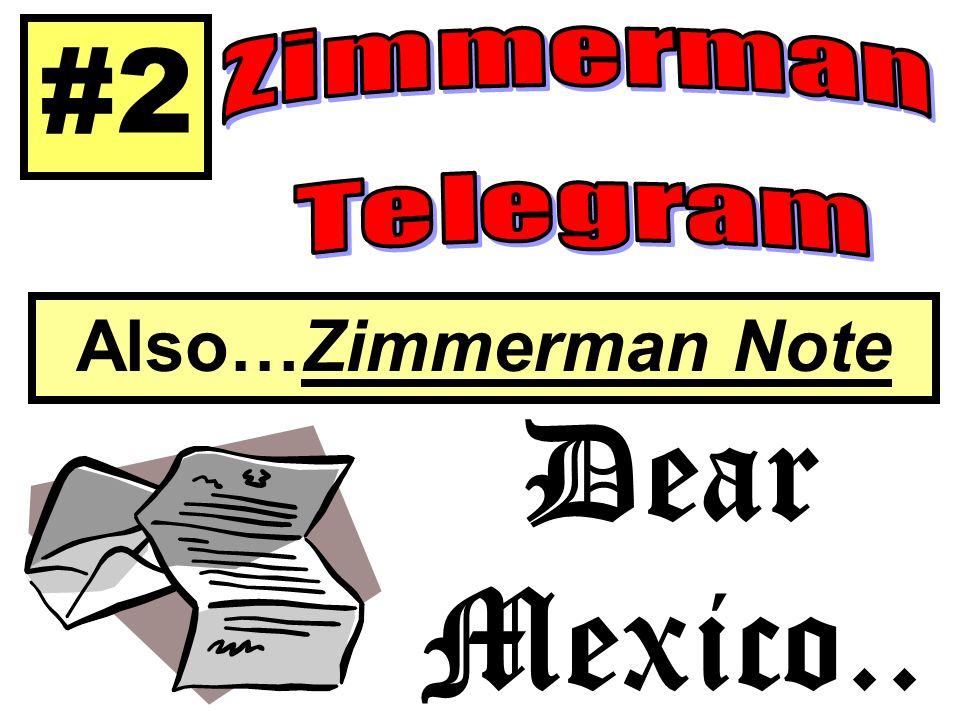 #2 Zimmerman Telegram Also…Zimmerman Note Dear Mexico..