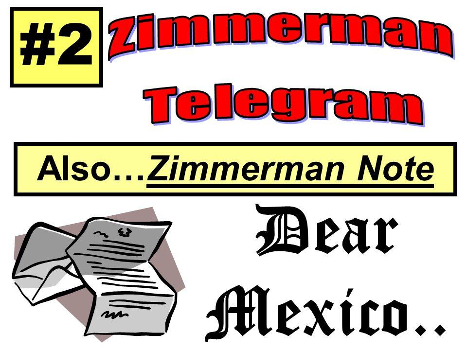 #2 Zimmerman Telegram Also…Zimmerman Note Dear Mexico..