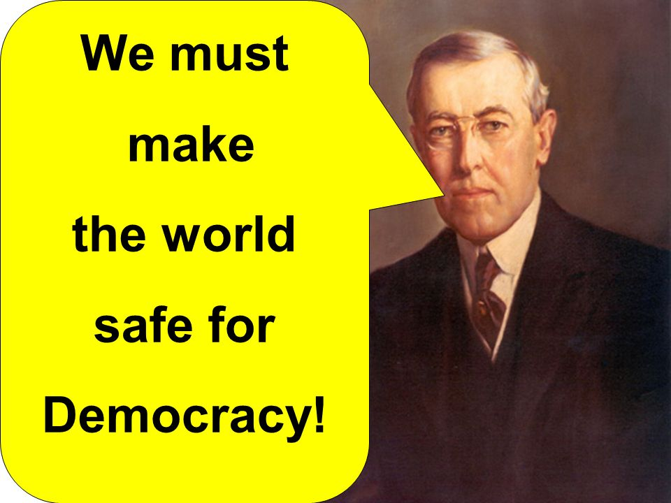 We must make the world safe for Democracy!
