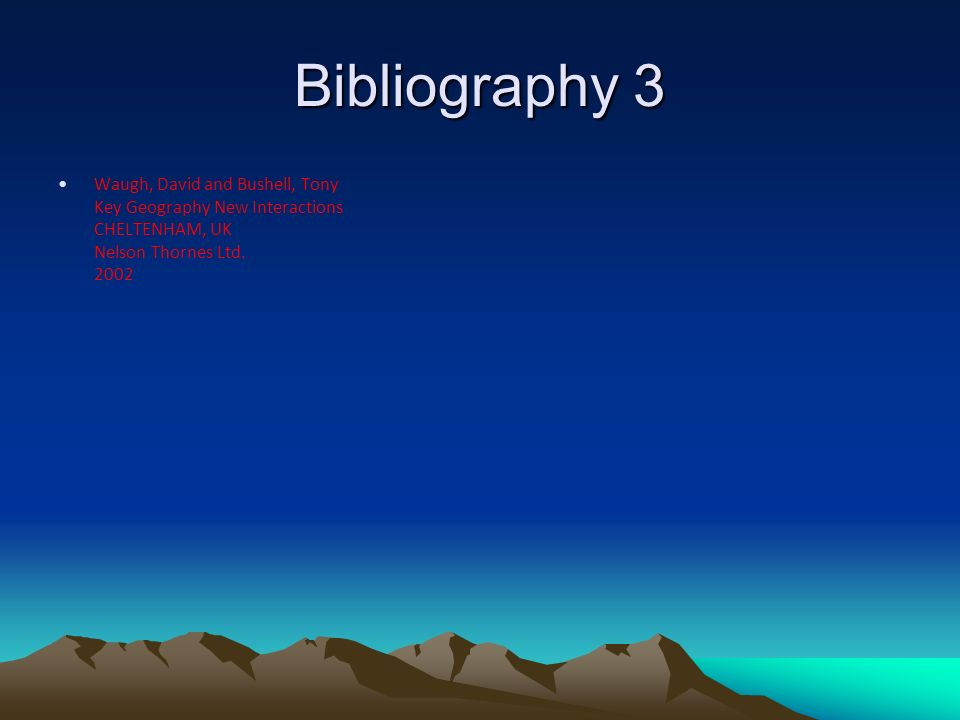 Bibliography 3 Waugh, David and Bushell, Tony Key Geography New Interactions CHELTENHAM, UK Nelson Thornes Ltd.